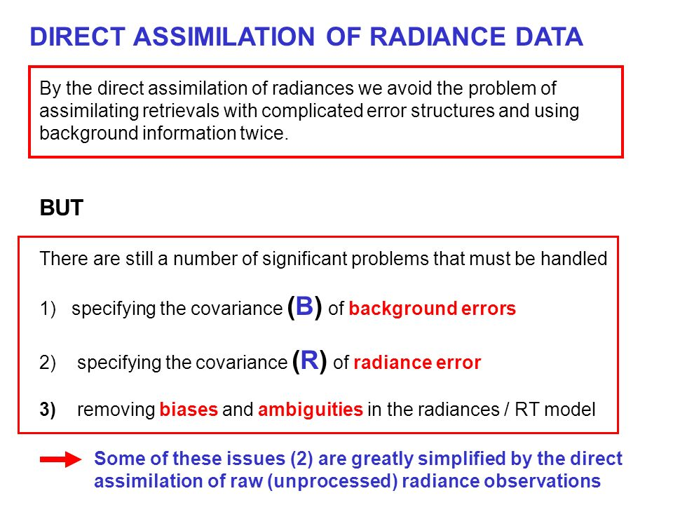 DIRECT ASSIMILATION OF RADIANCE DATA By the direct assimilation of radiances we avoid the problem of assimilating retrievals with complicated error st