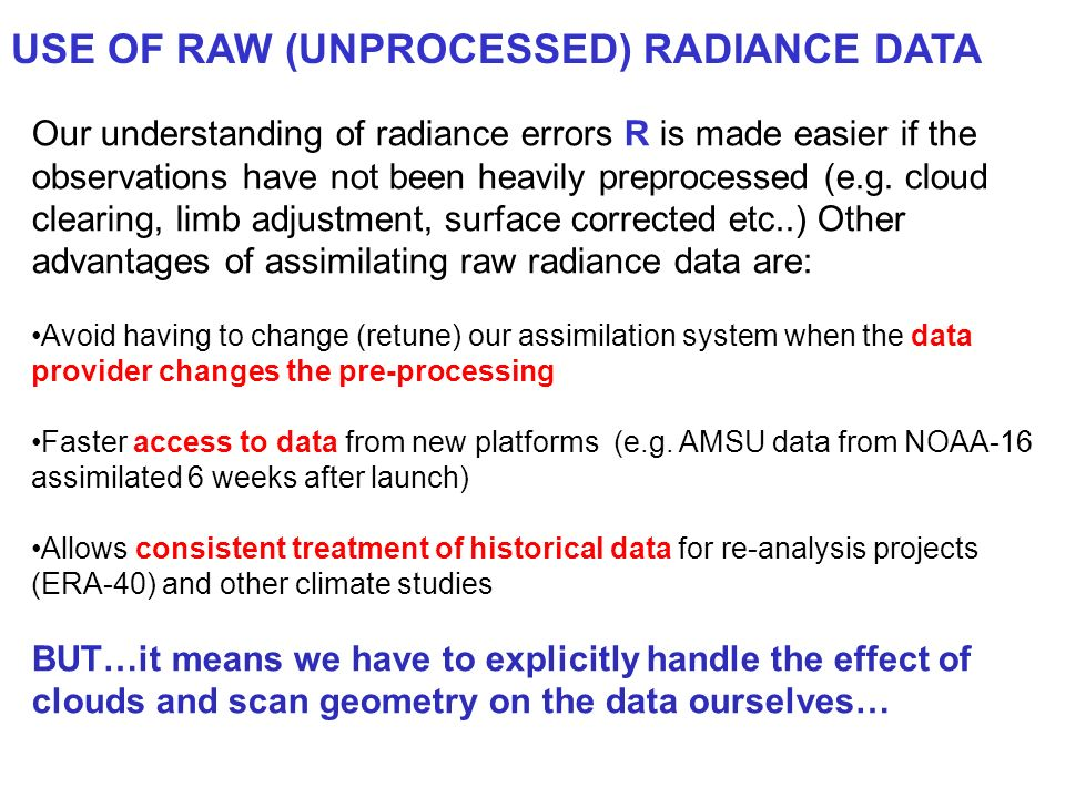 USE OF RAW (UNPROCESSED) RADIANCE DATA Our understanding of radiance errors R is made easier if the observations have not been heavily preprocessed (e