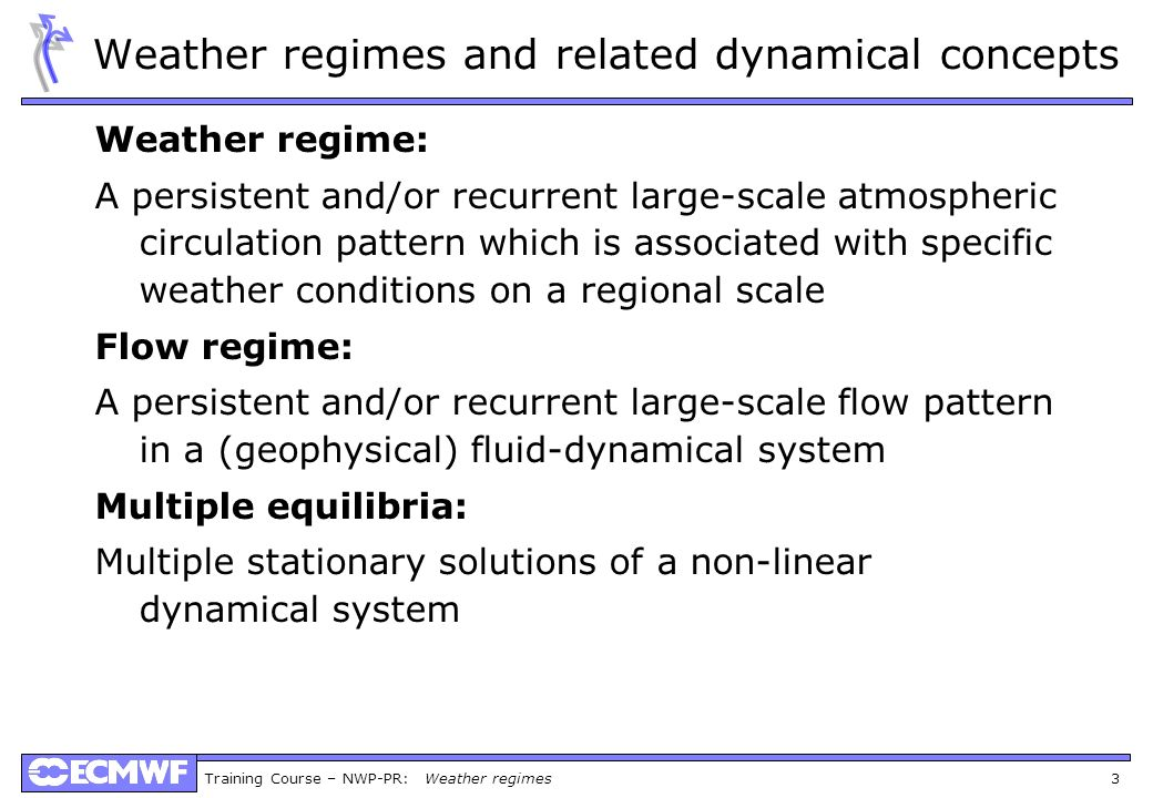 Training Course – NWP-PR: Weather regimes 3 Weather regimes and related dynamical concepts Weather regime: A persistent and/or recurrent large-scale a