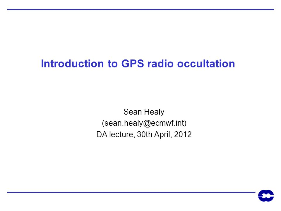 Introduction to GPS radio occultation Sean Healy (sean.healy@ecmwf.int) DA lecture, 30th April, 2012