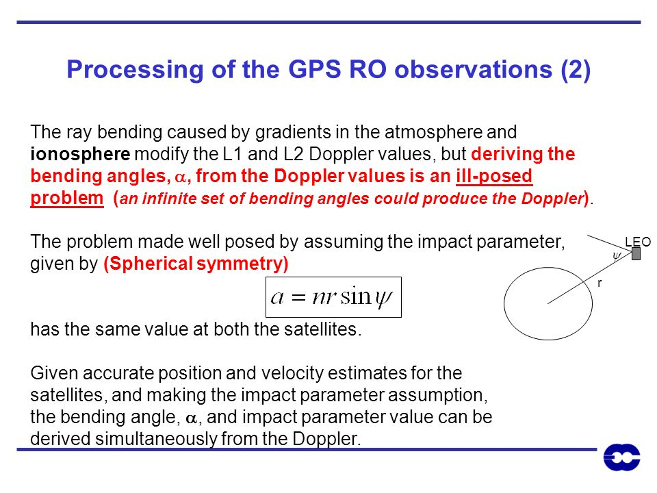 Processing of the GPS RO observations (2) The ray bending caused by gradients in the atmosphere and ionosphere modify the L1 and L2 Doppler values, bu