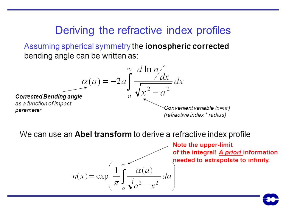 Deriving the refractive index profiles Assuming spherical symmetry the ionospheric corrected bending angle can be written as: We can use an Abel trans