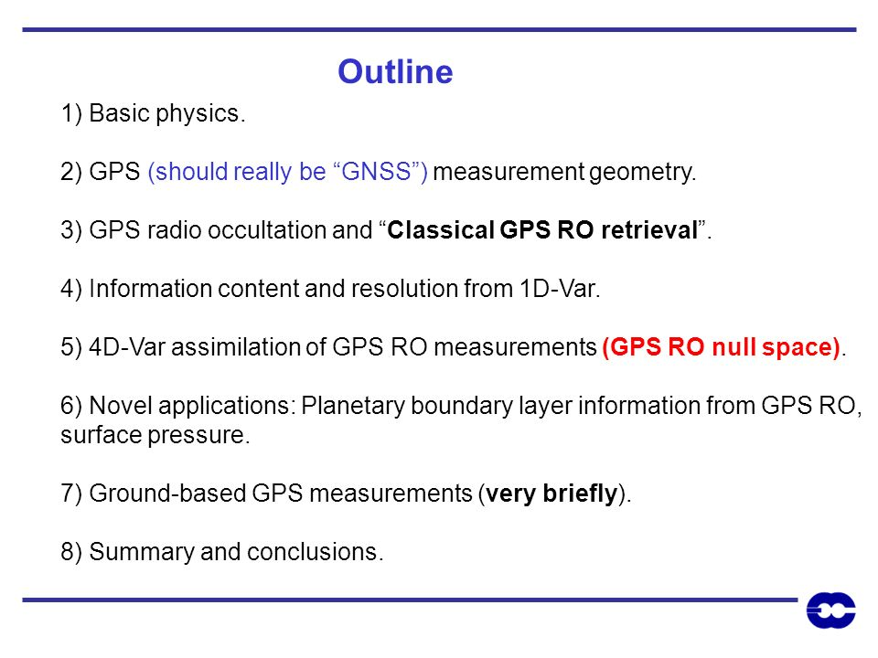 1) Basic physics. 2) GPS (should really be GNSS) measurement geometry. 3) GPS radio occultation and Classical GPS RO retrieval. 4) Information content