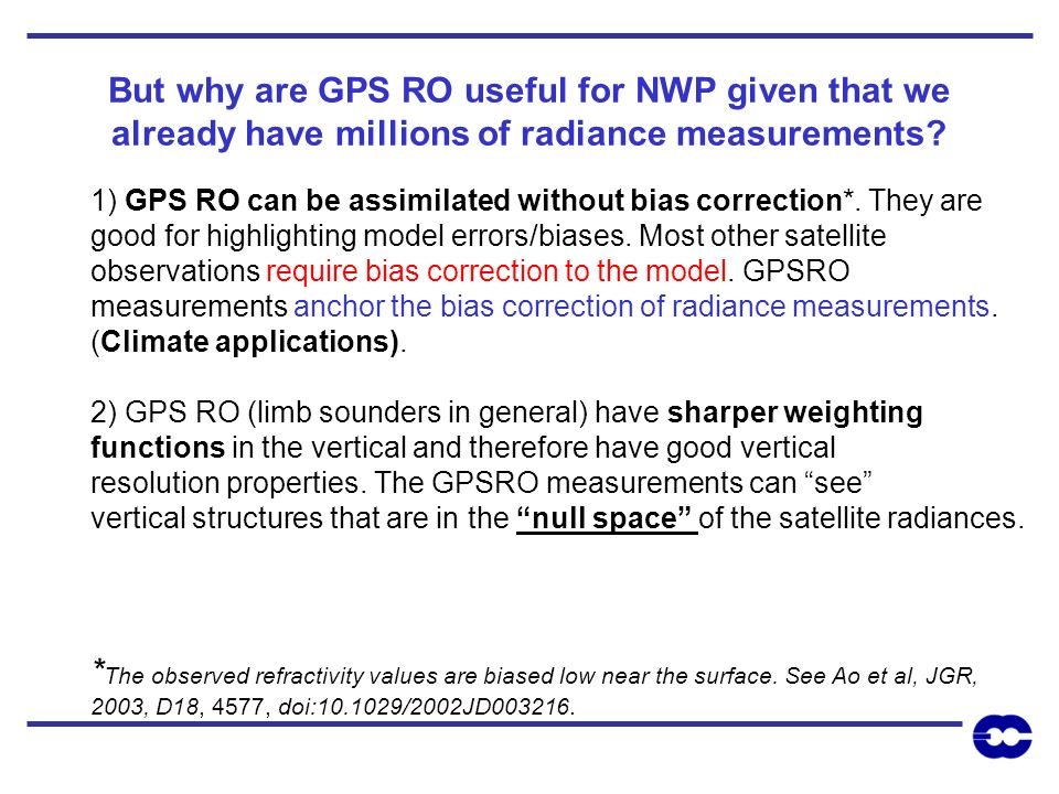 But why are GPS RO useful for NWP given that we already have millions of radiance measurements? 1) GPS RO can be assimilated without bias correction*.