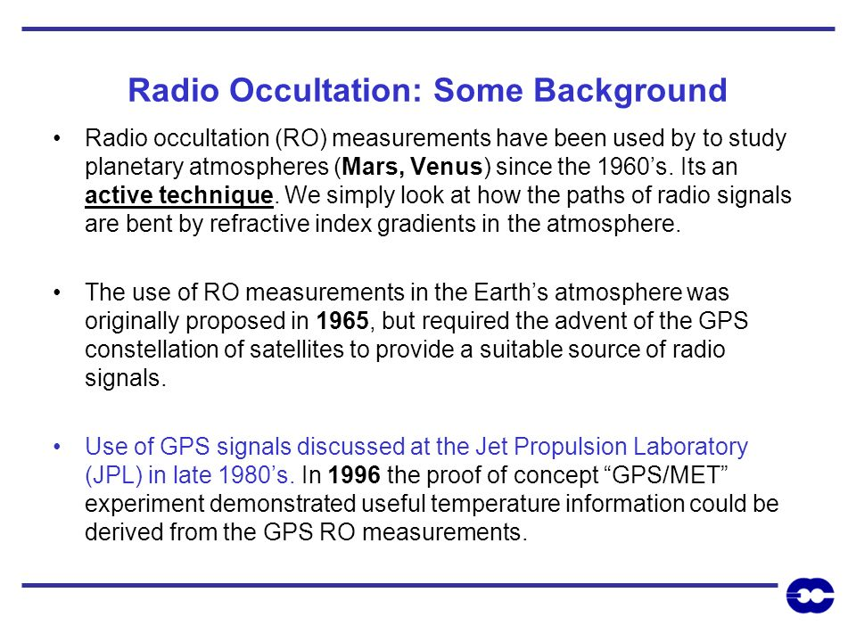 Radio Occultation: Some Background Radio occultation (RO) measurements have been used by to study planetary atmospheres (Mars, Venus) since the 1960s.