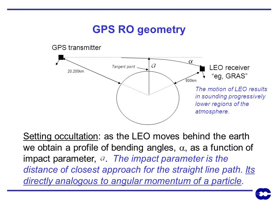 GPS RO geometry GPS transmitter LEO receiver eg, GRAS Setting occultation: as the LEO moves behind the earth we obtain a profile of bending angles,, a