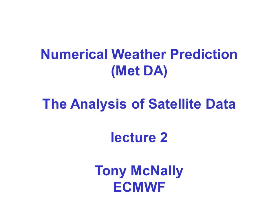 Numerical Weather Prediction (Met DA) The Analysis of Satellite Data lecture 2 Tony McNally ECMWF