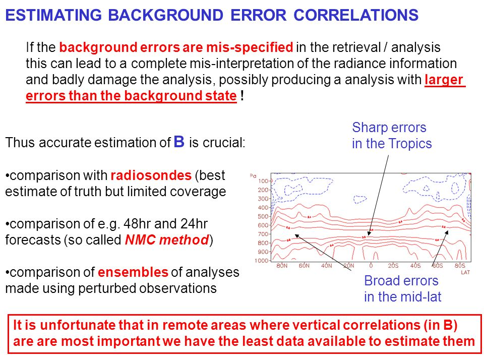 ESTIMATING BACKGROUND ERROR CORRELATIONS If the background errors are mis-specified in the retrieval / analysis this can lead to a complete mis-interpretation of the radiance information and badly damage the analysis, possibly producing a analysis with larger errors than the background state .