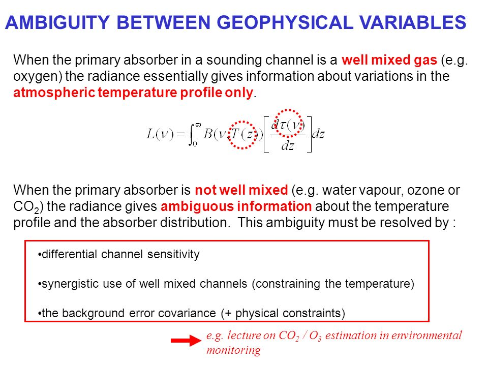 AMBIGUITY BETWEEN GEOPHYSICAL VARIABLES When the primary absorber in a sounding channel is a well mixed gas (e.g.