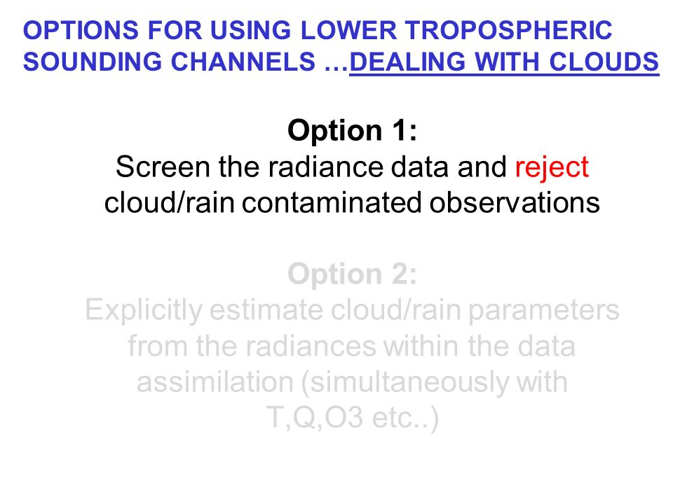 Option 1: Screen the radiance data and reject cloud/rain contaminated observations Option 2: Explicitly estimate cloud/rain parameters from the radiances within the data assimilation (simultaneously with T,Q,O3 etc..) OPTIONS FOR USING LOWER TROPOSPHERIC SOUNDING CHANNELS …DEALING WITH CLOUDS