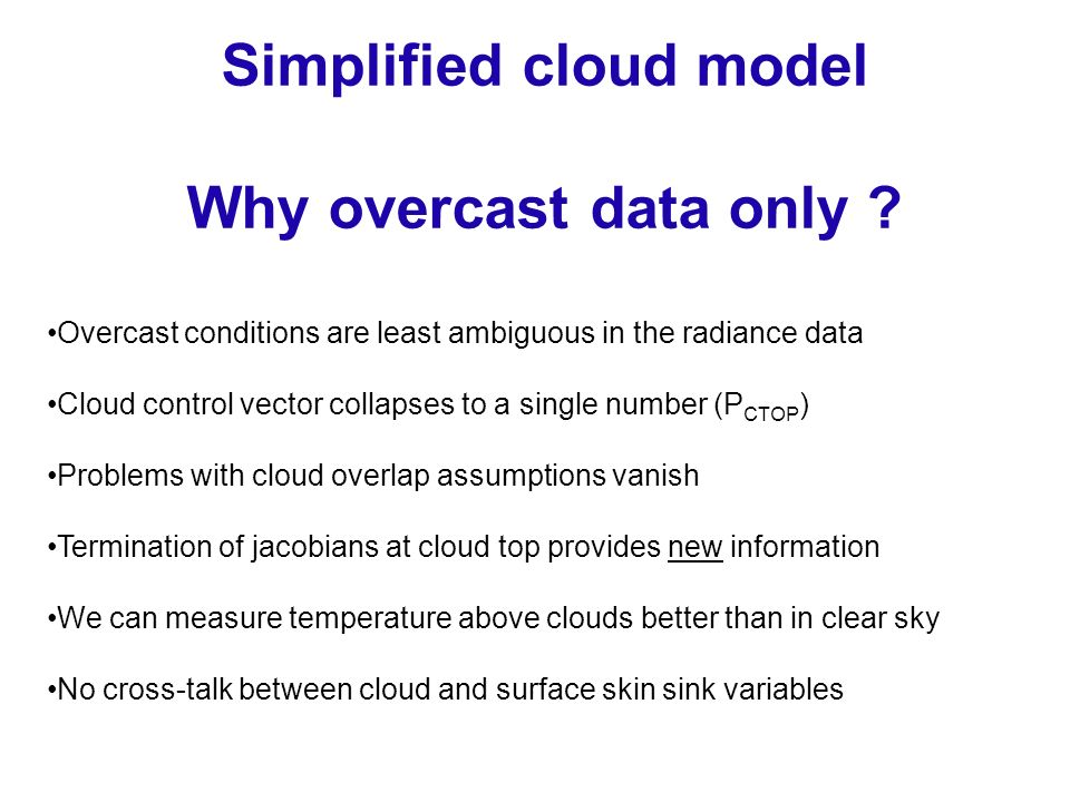 Overcast conditions are least ambiguous in the radiance data Cloud control vector collapses to a single number (P CTOP ) Problems with cloud overlap assumptions vanish Termination of jacobians at cloud top provides new information We can measure temperature above clouds better than in clear sky No cross-talk between cloud and surface skin sink variables Simplified cloud model Why overcast data only