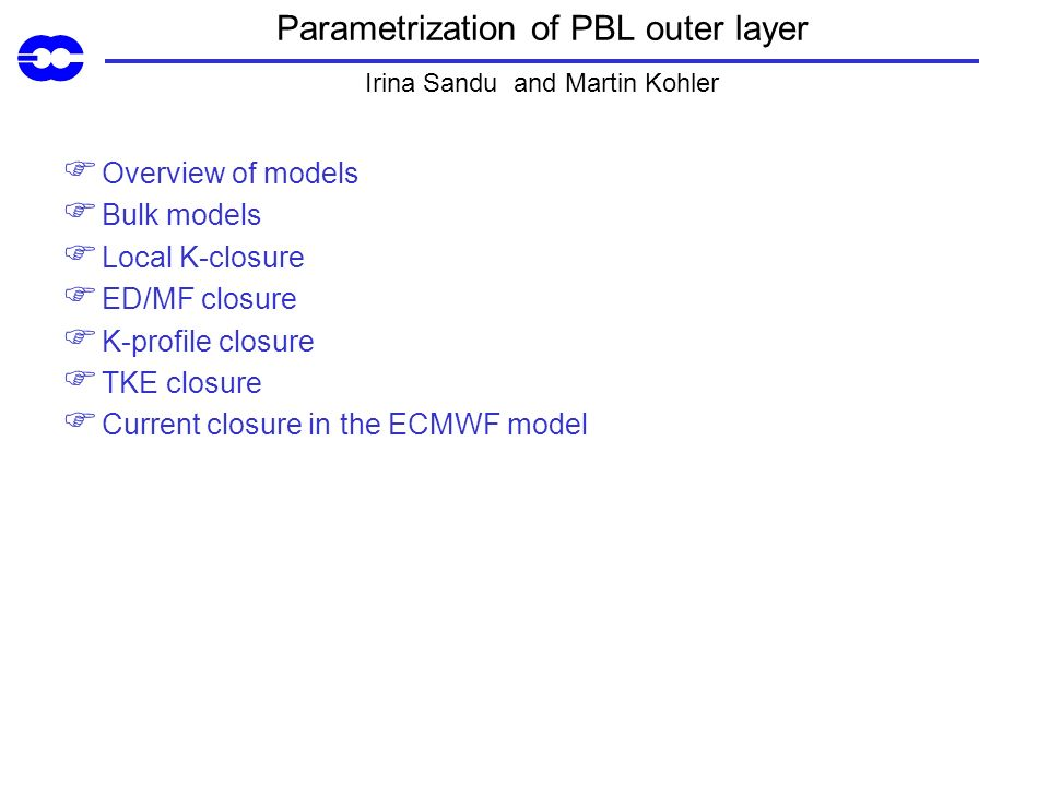 Parametrization of PBL outer layer Irina Sandu and Martin Kohler Overview of models Bulk models Local K-closure ED/MF closure K-profile closure TKE closure Current closure in the ECMWF model