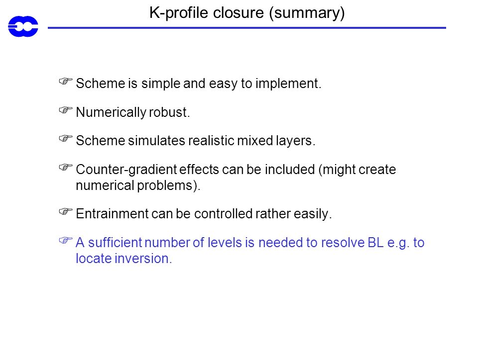 K-profile closure (summary) Scheme is simple and easy to implement. Numerically robust. Scheme simulates realistic mixed layers. Counter-gradient effe