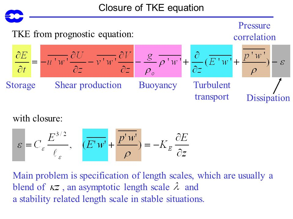 BuoyancyShear productionStorage Closure of TKE equation TKE from prognostic equation: with closure: Main problem is specification of length scales, wh