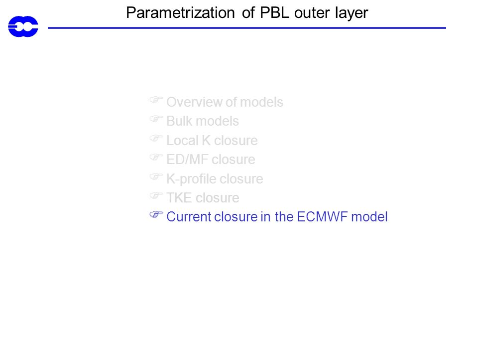 Parametrization of PBL outer layer Overview of models Bulk models Local K closure ED/MF closure K-profile closure TKE closure Current closure in the ECMWF model
