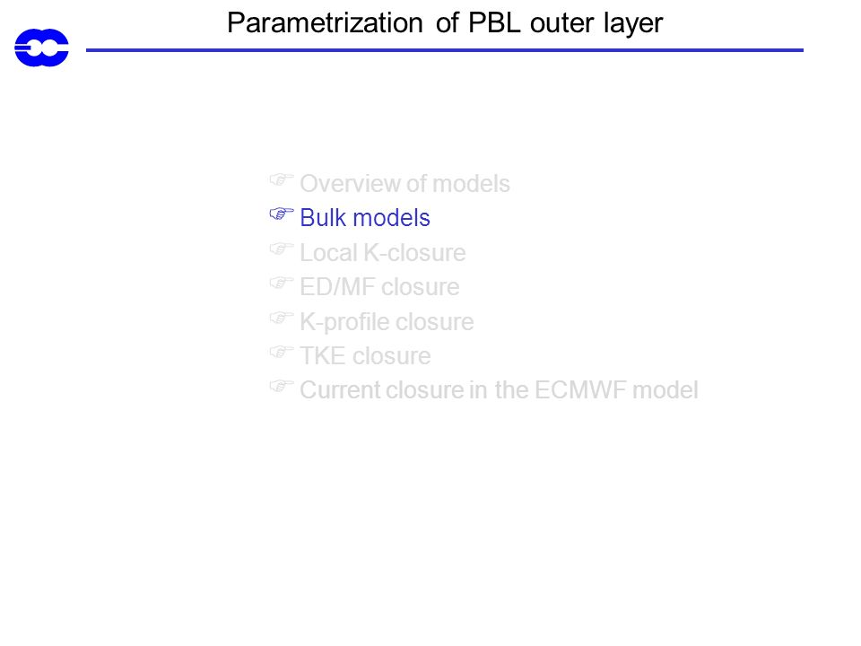Parametrization of PBL outer layer Overview of models Bulk models Local K-closure ED/MF closure K-profile closure TKE closure Current closure in the ECMWF model