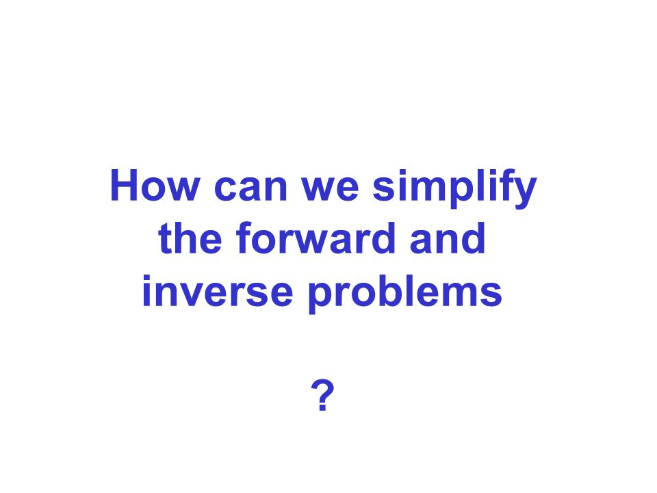 How can we simplify the forward and inverse problems ?