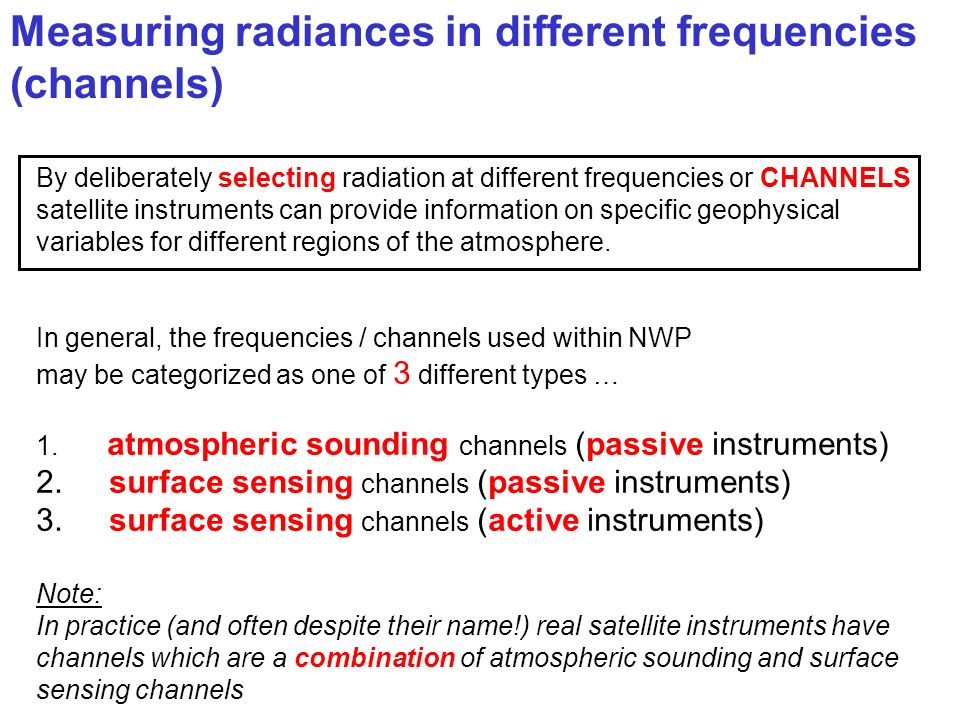 By deliberately selecting radiation at different frequencies or CHANNELS satellite instruments can provide information on specific geophysical variabl