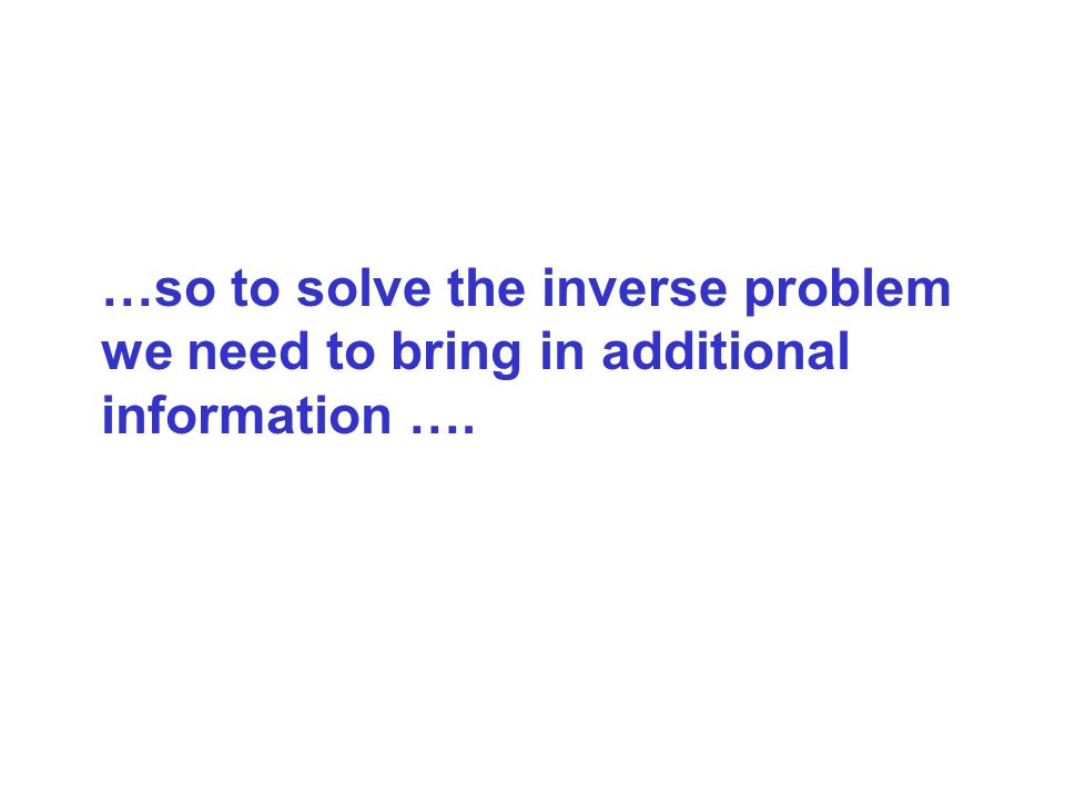 …so to solve the inverse problem we need to bring in additional information ….