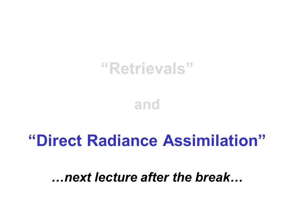 Retrievals and Direct Radiance Assimilation …next lecture after the break…