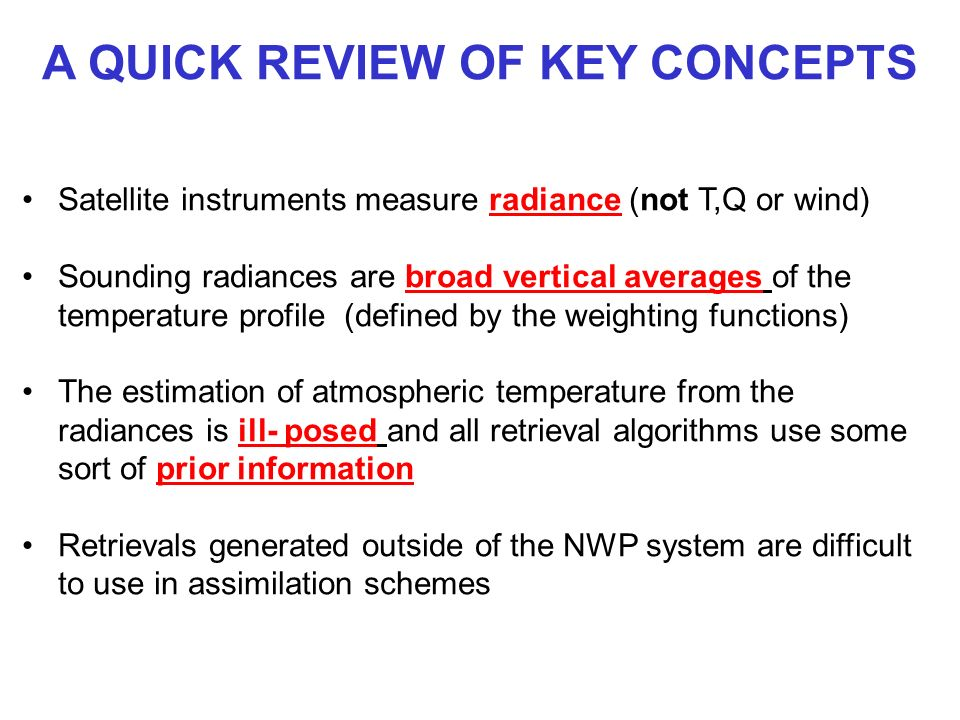 A QUICK REVIEW OF KEY CONCEPTS Satellite instruments measure radiance (not T,Q or wind) Sounding radiances are broad vertical averages of the temperat