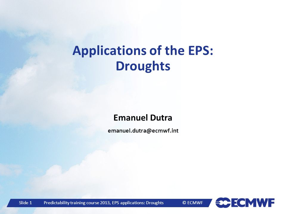 Slide 2 Predictability training course 2013, EPS applications: Droughts © ECMWF Drought impacts Droughts caused the highest number of deaths among natural disasters in 1984 Ethiopia/Sudan (450,000 persons), 1974 Sahel (325,000 persons) (UN 2008); The recent 2010/11 drought in the Horn of Africa caused an humanitarian crisis affecting about 10 million people; The US drought in 2012 caused a significant reduction in crop/livestock production and is likely to be the costliest natural disaster in recent history of US;