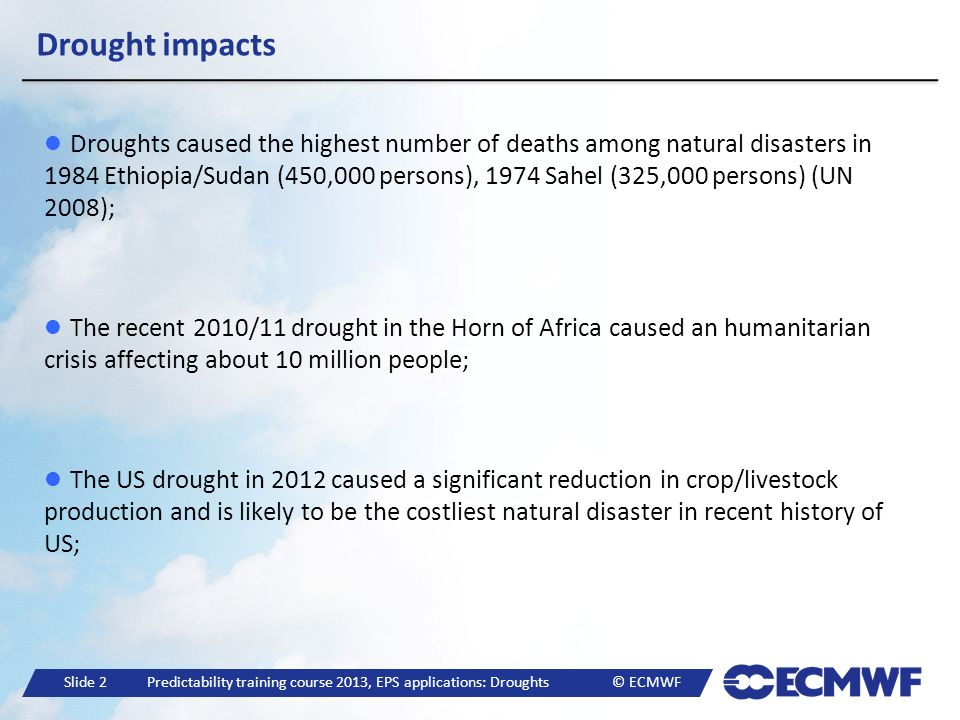 Slide 23 Predictability training course 2013, EPS applications: Droughts © ECMWF Horn of Africa 2010/11: Mar-May 2011 forecasts Dry conditions in Mar-May 2011 were not forecasted in advance (expect for the forecasts starting in Mar 2011) 29 41 41 46 5 Above normal (%) 23 18 23 11 27 Normal (%) 48 41 36 43 68 Bellow normal (%) Probabilities between 20-40 : Normal conditions Greater Horn of Africa Consensus Climate Outlook for the March May 2011 GHACOF27 (ICPAC) Precipitation forecasts for Mar-May 2011 3 months means anomaly: equivalent to May SPI-3