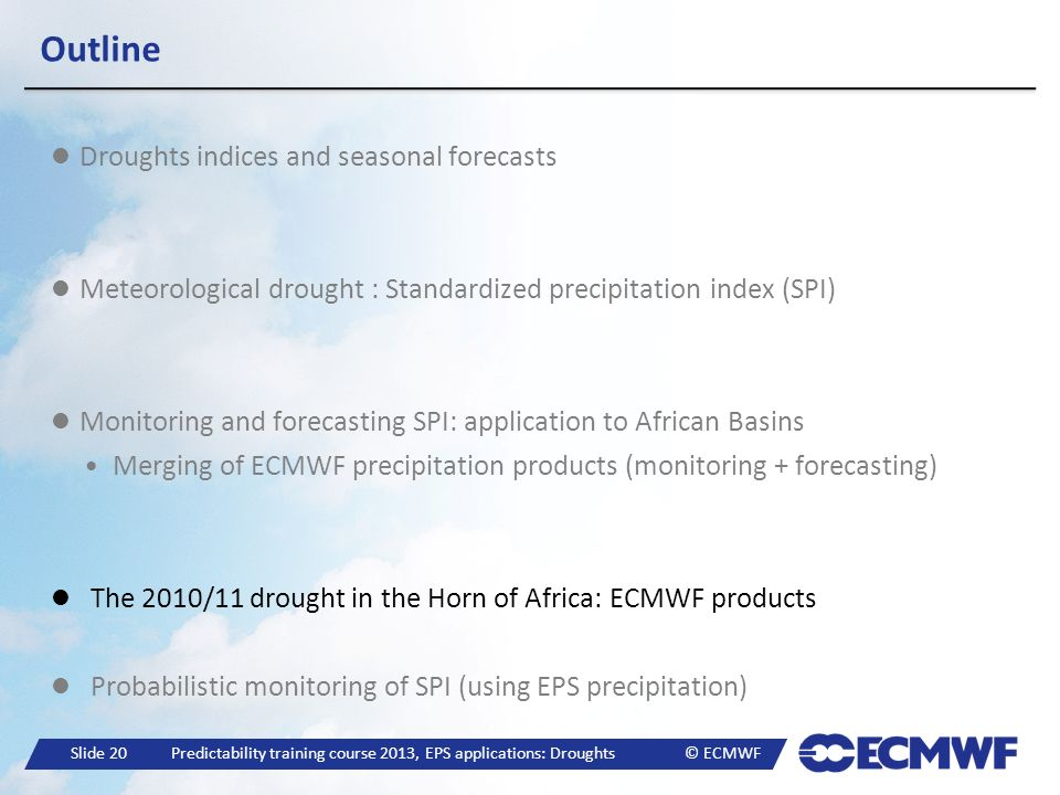 Slide 20 Predictability training course 2013, EPS applications: Droughts © ECMWF Outline Droughts indices and seasonal forecasts Meteorological drough