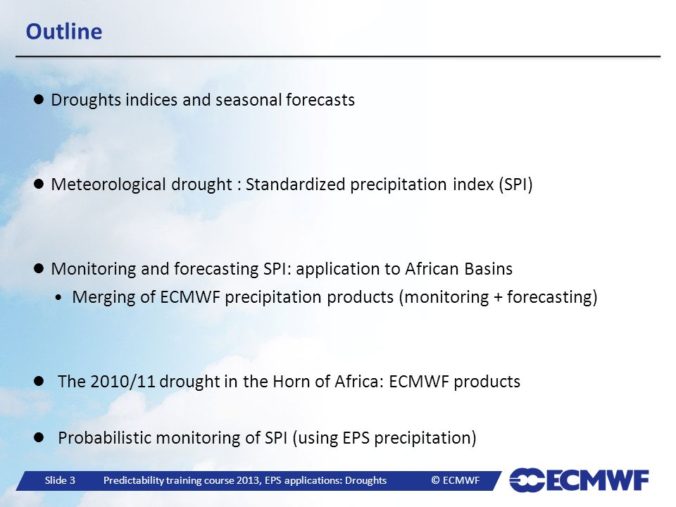 Slide 14 Predictability training course 2013, EPS applications: Droughts © ECMWF Monitoring and forecasting SPI: merging data Limpopo 1991/1992 drought: SPI-12 Example of displaying the seasonal forecasts, S4 (blue), CLM (gray).