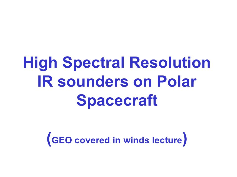 High Spectral Resolution IR sounders on Polar Spacecraft ( GEO covered in winds lecture )
