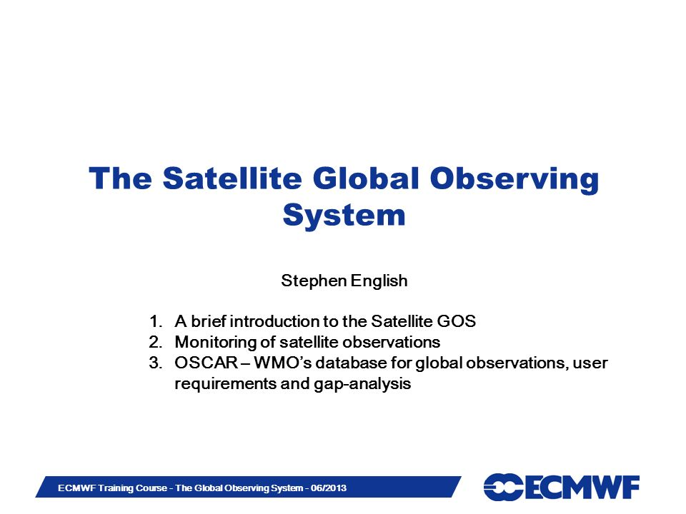 Slide 1 ECMWF Training Course - The Global Observing System - 06/2013 The Satellite Global Observing System Stephen English 1.A brief introduction to the Satellite GOS 2.Monitoring of satellite observations 3.OSCAR – WMOs database for global observations, user requirements and gap-analysis