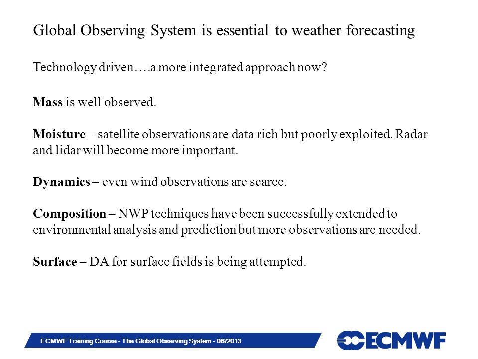 Slide 10 ECMWF Training Course - The Global Observing System - 06/2013 Global Observing System is essential to weather forecasting Technology driven….