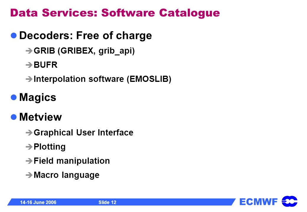 ECMWF 14-16 June 2006Slide 12 Data Services: Software Catalogue Decoders: Free of charge GRIB (GRIBEX, grib_api) BUFR Interpolation software (EMOSLIB)