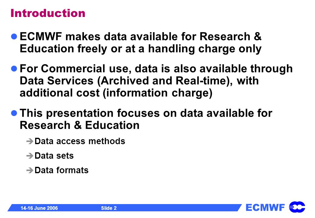 ECMWF 14-16 June 2006Slide 2 Introduction ECMWF makes data available for Research & Education freely or at a handling charge only For Commercial use,