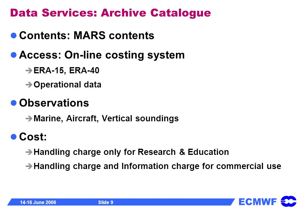 ECMWF 14-16 June 2006Slide 9 Data Services: Archive Catalogue Contents: MARS contents Access: On-line costing system ERA-15, ERA-40 Operational data O