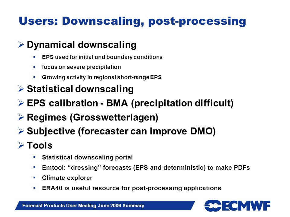 Slide 11 Forecast Products User Meeting June 2006 Summary Users: Downscaling, post-processing Dynamical downscaling EPS used for initial and boundary conditions focus on severe precipitation Growing activity in regional short-range EPS Statistical downscaling EPS calibration - BMA (precipitation difficult) Regimes (Grosswetterlagen) Subjective (forecaster can improve DMO) Tools Statistical downscaling portal Emtool: dressing forecasts (EPS and deterministic) to make PDFs Climate explorer ERA40 is useful resource for post-processing applications