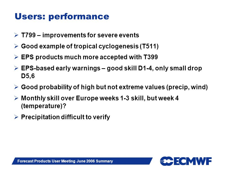 Slide 12 Forecast Products User Meeting June 2006 Summary Users: performance T799 – improvements for severe events Good example of tropical cyclogenesis (T511) EPS products much more accepted with T399 EPS-based early warnings – good skill D1-4, only small drop D5,6 Good probability of high but not extreme values (precip, wind) Monthly skill over Europe weeks 1-3 skill, but week 4 (temperature).