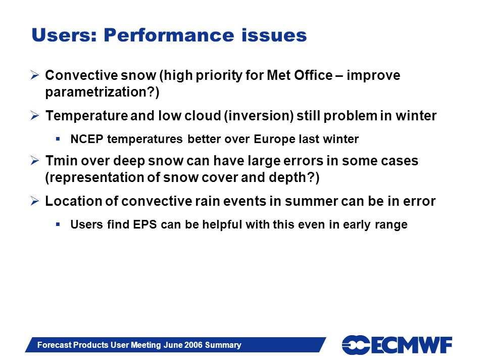 Slide 13 Forecast Products User Meeting June 2006 Summary Users: Performance issues Convective snow (high priority for Met Office – improve parametrization ) Temperature and low cloud (inversion) still problem in winter NCEP temperatures better over Europe last winter Tmin over deep snow can have large errors in some cases (representation of snow cover and depth ) Location of convective rain events in summer can be in error Users find EPS can be helpful with this even in early range