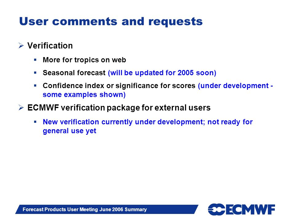 Slide 16 Forecast Products User Meeting June 2006 Summary User comments and requests Verification More for tropics on web Seasonal forecast (will be updated for 2005 soon) Confidence index or significance for scores (under development - some examples shown) ECMWF verification package for external users New verification currently under development; not ready for general use yet
