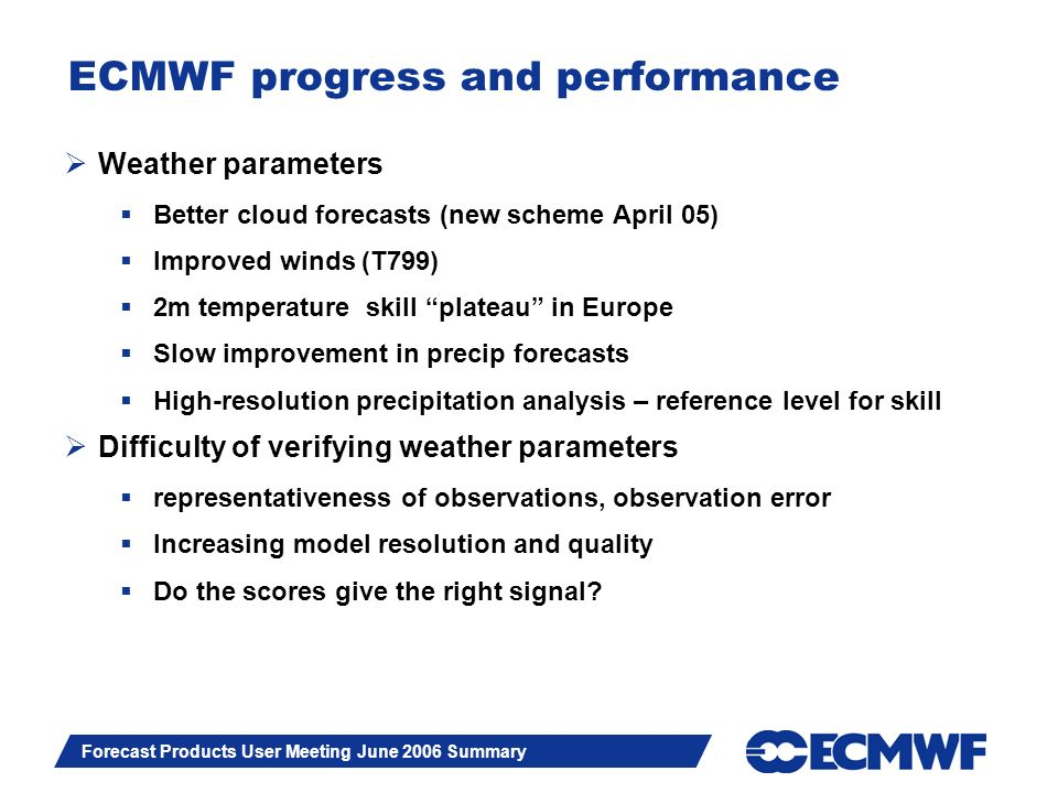 Slide 3 Forecast Products User Meeting June 2006 Summary ECMWF progress and performance Weather parameters Better cloud forecasts (new scheme April 05
