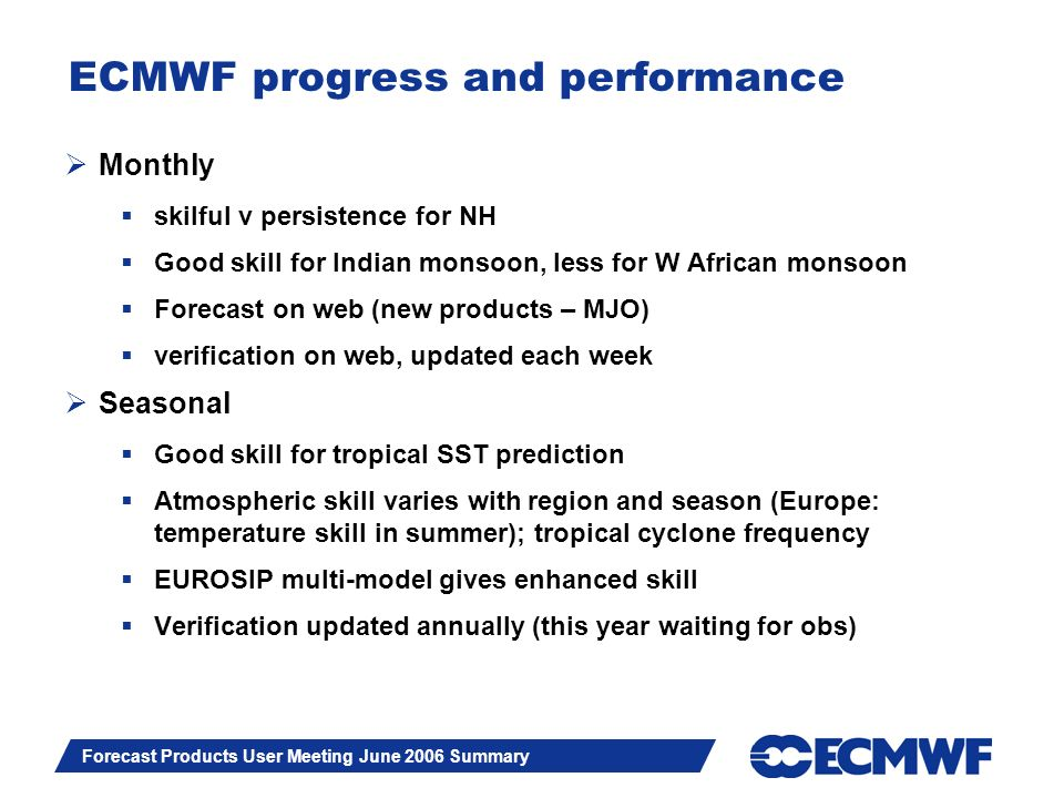Slide 4 Forecast Products User Meeting June 2006 Summary ECMWF progress and performance Monthly skilful v persistence for NH Good skill for Indian mon
