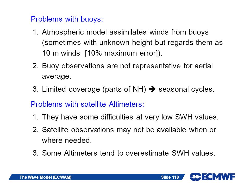 Slide 118The Wave Model (ECWAM) Problems with buoys: 1.Atmospheric model assimilates winds from buoys (sometimes with unknown height but regards them as 10 m winds [10% maximum error]).