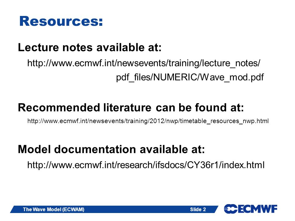Slide 2The Wave Model (ECWAM) Resources: Lecture notes available at: http://www.ecmwf.int/newsevents/training/lecture_notes/ pdf_files/NUMERIC/Wave_mod.pdf Recommended literature can be found at: http://www.ecmwf.int/newsevents/training/2012/nwp/timetable_resources_nwp.html Model documentation available at: http://www.ecmwf.int/research/ifsdocs/CY36r1/index.html