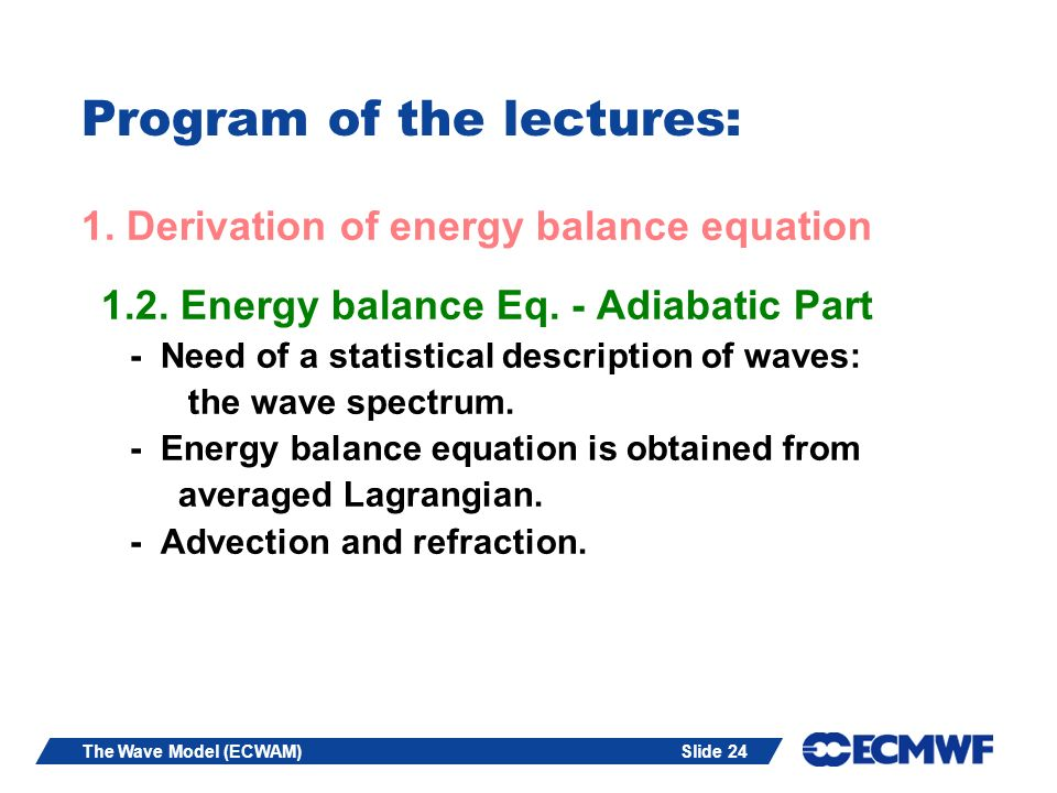 Slide 24The Wave Model (ECWAM) Program of the lectures: 1. Derivation of energy balance equation 1.2. Energy balance Eq. - Adiabatic Part - Need of a