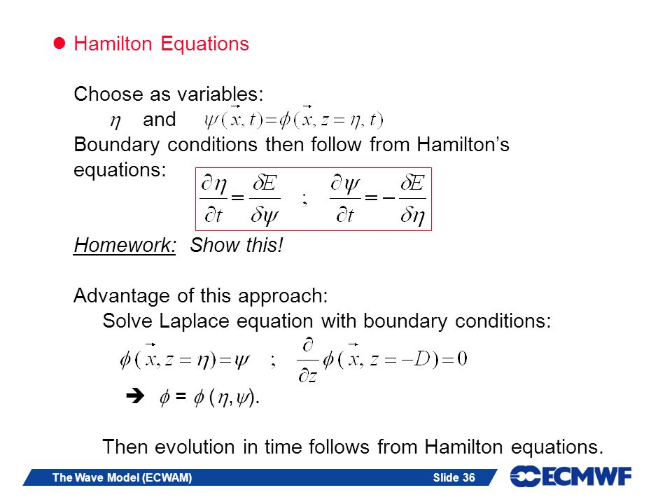 Slide 36The Wave Model (ECWAM) Hamilton Equations Choose as variables: and Boundary conditions then follow from Hamiltons equations: Homework: Show this.