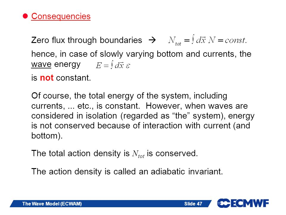Slide 47The Wave Model (ECWAM) Consequencies Zero flux through boundaries hence, in case of slowly varying bottom and currents, the wave energy is not constant.