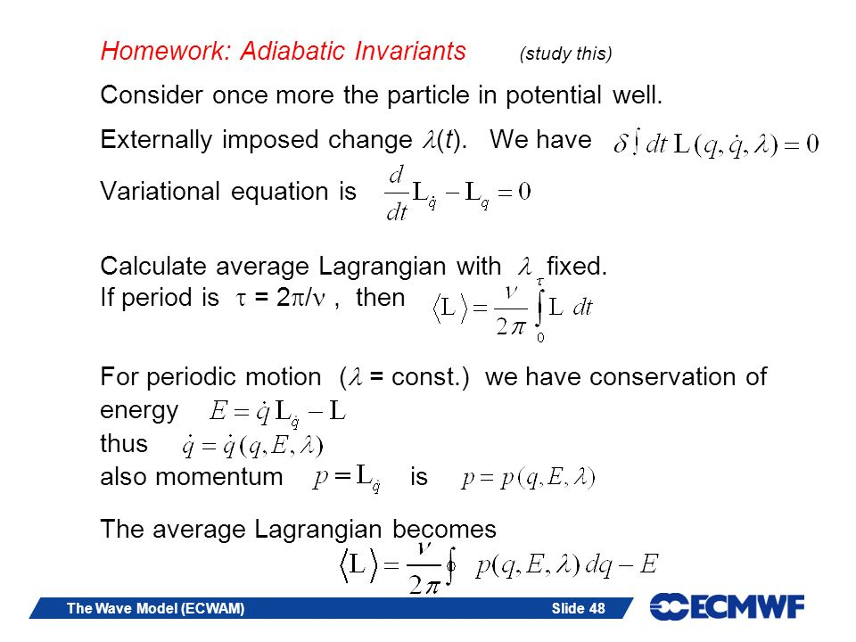 Slide 48The Wave Model (ECWAM) Homework: Adiabatic Invariants (study this) Consider once more the particle in potential well. Externally imposed chang