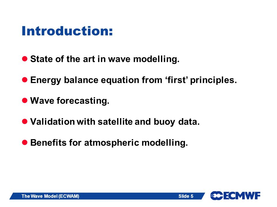Slide 5The Wave Model (ECWAM) Introduction: State of the art in wave modelling. Energy balance equation from first principles. Wave forecasting. Valid