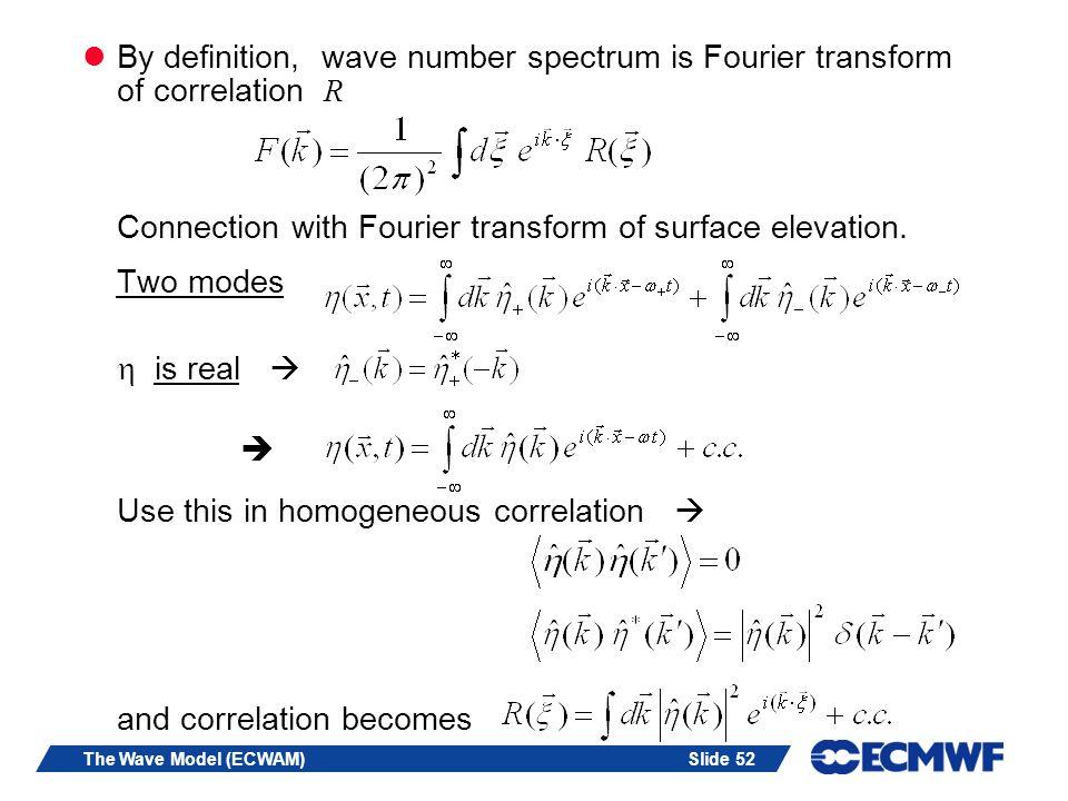 Slide 52The Wave Model (ECWAM) By definition, wave number spectrum is Fourier transform of correlation R Connection with Fourier transform of surface elevation.
