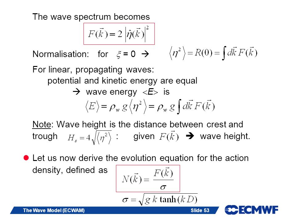 Slide 53The Wave Model (ECWAM) The wave spectrum becomes Normalisation: for = 0 For linear, propagating waves: potential and kinetic energy are equal wave energy E is Note: Wave height is the distance between crest and trough : given wave height.
